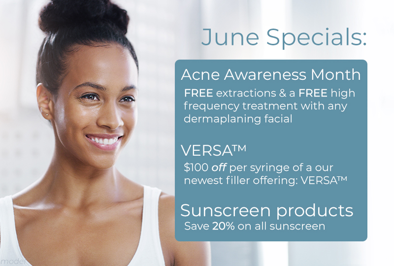 June Specials: Acne Awareness Month. Free extractions & a free high frequency treatment with any dermaplaning facial. VersaTM $100 off per syringe of our newest filler offering Versa. Sunscreen Products, Save 20% on all sunscreen products.